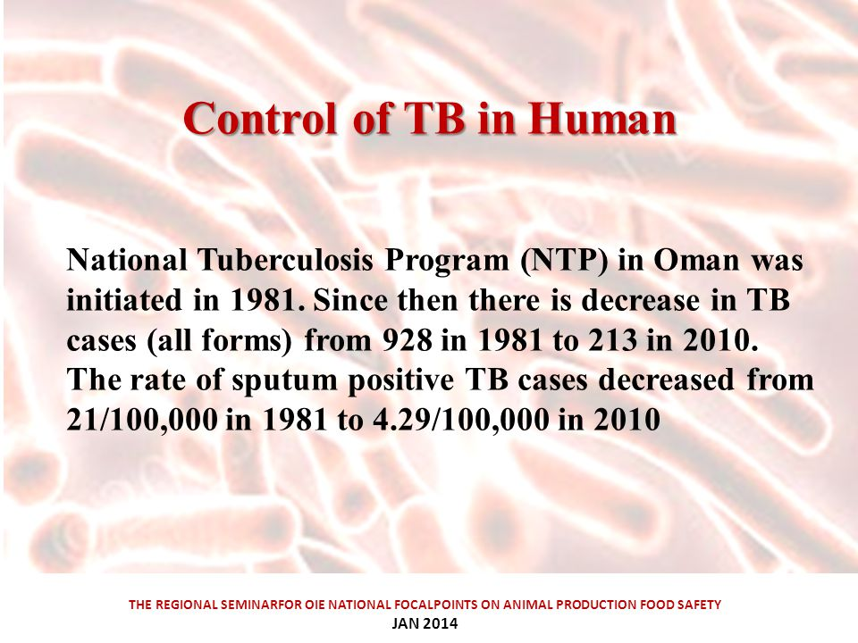 Control ofTBinHuman Control of TB in Human THE REGIONAL SEMINARFOR OIE NATIONAL FOCALPOINTS ON ANIMAL PRODUCTION FOOD SAFETY JAN 2014 National Tuberculosis Program (NTP) in Oman was initiated in 1981.