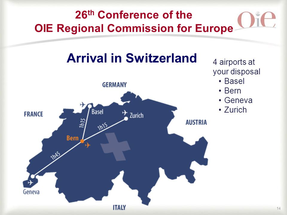 14 Arrival in Switzerland 4 airports at your disposal Basel Bern Geneva Zurich 26 th Conference of the OIE Regional Commission for Europe