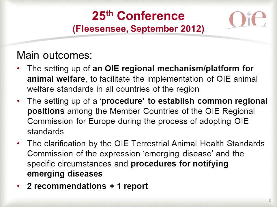 88 Main outcomes: The setting up of an OIE regional mechanism/platform for animal welfare, to facilitate the implementation of OIE animal welfare standards in all countries of the region The setting up of a 'procedure' to establish common regional positions among the Member Countries of the OIE Regional Commission for Europe during the process of adopting OIE standards The clarification by the OIE Terrestrial Animal Health Standards Commission of the expression 'emerging disease' and the specific circumstances and procedures for notifying emerging diseases 2 recommendations + 1 report 25 th Conference (Fleesensee, September 2012)