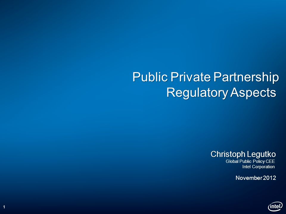 Public Private Partnership Regulatory Aspects Christoph Legutko Global Public Policy CEE Intel Corporation November 2012 1