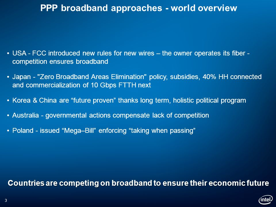 3 PPP broadband approaches - world overview USA - FCC introduced new rules for new wires – the owner operates its fiber - competition ensures broadband Japan - Zero Broadband Areas Elimination policy, subsidies, 40% HH connected and commercialization of 10 Gbps FTTH next Korea & China are future proven thanks long term, holistic political program Australia - governmental actions compensate lack of competition Poland - issued Mega–Bill enforcing taking when passing Countries are competing on broadband to ensure their economic future