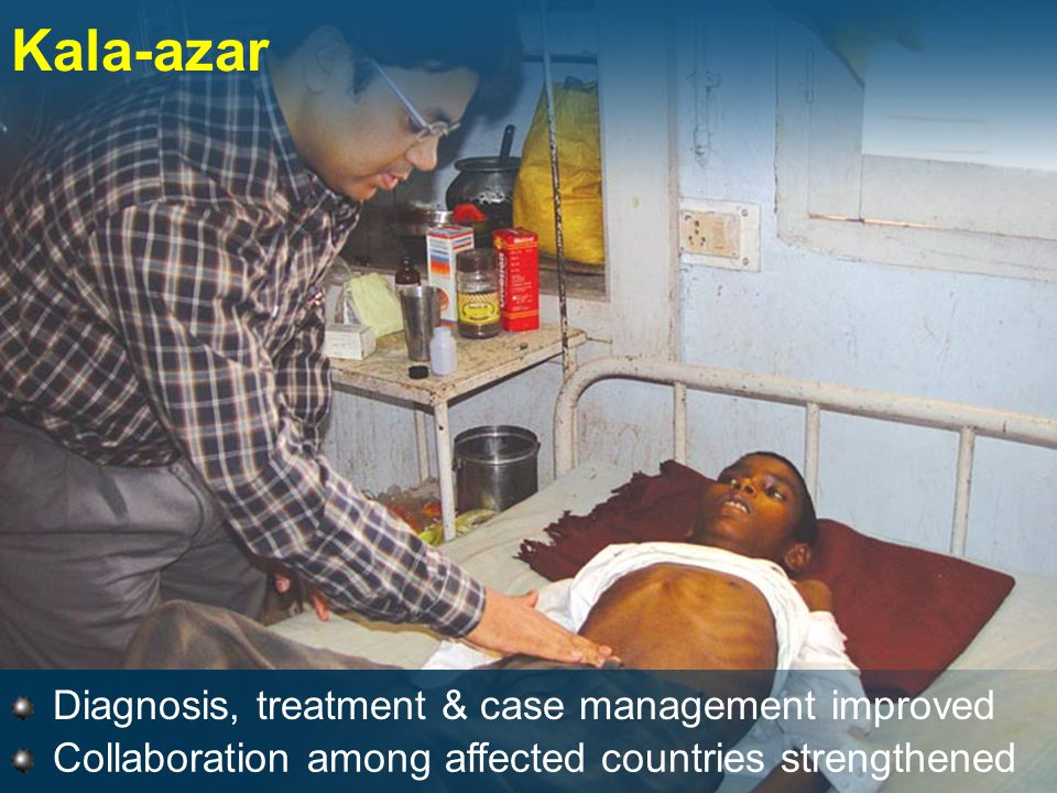 Diagnosis, treatment & case management improved Kala-azar Collaboration among affected countries strengthened