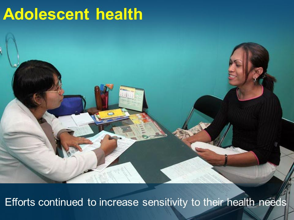 Adolescent health Efforts continued to increase sensitivity to their health needs