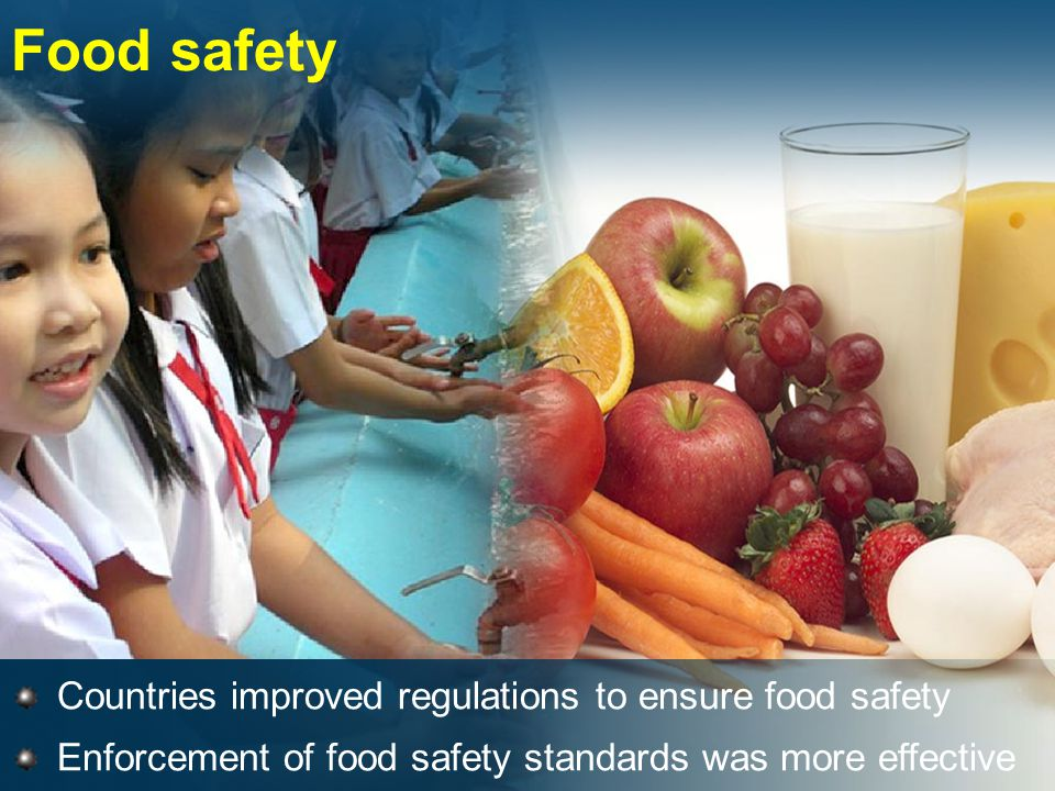 Food safety Countries improved regulations to ensure food safety Enforcement of food safety standards was more effective