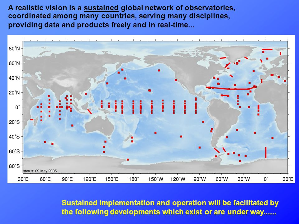 A realistic vision is a sustained global network of observatories, coordinated among many countries, serving many disciplines, providing data and products freely and in real-time...