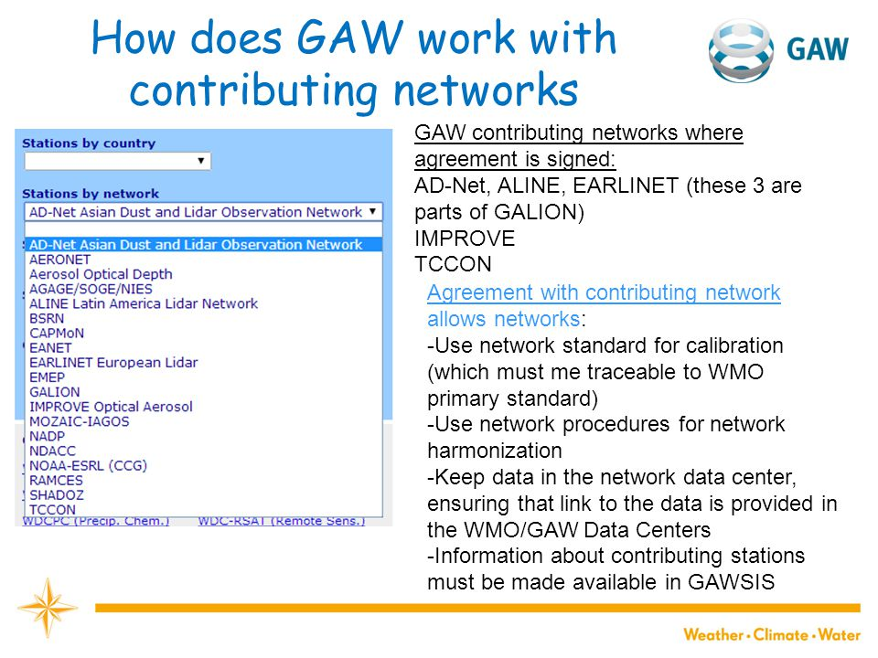 How does GAW work with contributing networks GAW contributing networks where agreement is signed: AD-Net, ALINE, EARLINET (these 3 are parts of GALION) IMPROVE TCCON Agreement with contributing network allows networks: -Use network standard for calibration (which must me traceable to WMO primary standard) -Use network procedures for network harmonization -Keep data in the network data center, ensuring that link to the data is provided in the WMO/GAW Data Centers -Information about contributing stations must be made available in GAWSIS