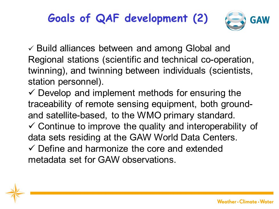 Goals of QAF development (2) Build alliances between and among Global and Regional stations (scientific and technical co-operation, twinning), and twinning between individuals (scientists, station personnel).