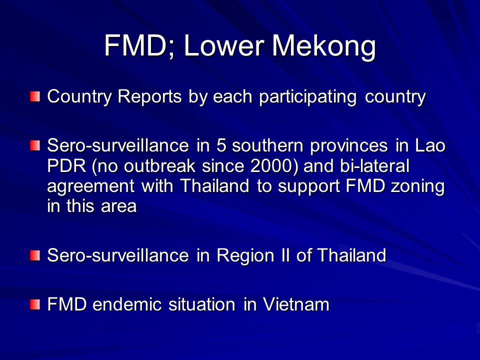 FMD; Lower Mekong Country Reports by each participating country Sero-surveillance in 5 southern provinces in Lao PDR (no outbreak since 2000) and bi-lateral agreement with Thailand to support FMD zoning in this area Sero-surveillance in Region II of Thailand FMD endemic situation in Vietnam