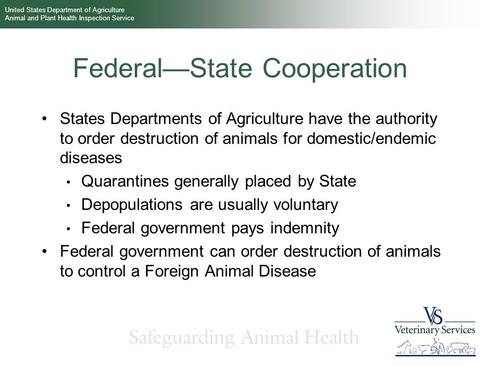 United States Department of Agriculture Animal and Plant Health Inspection Service Federal—State Cooperation States Departments of Agriculture have the authority to order destruction of animals for domestic/endemic diseases Quarantines generally placed by State Depopulations are usually voluntary Federal government pays indemnity Federal government can order destruction of animals to control a Foreign Animal Disease