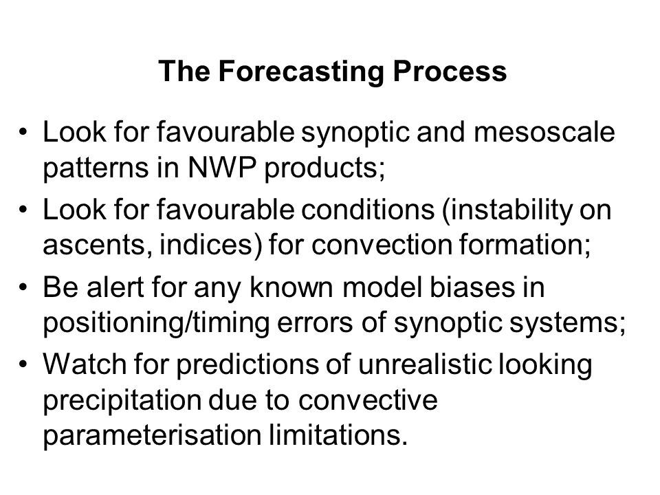 Look for favourable synoptic and mesoscale patterns in NWP products; Look for favourable conditions (instability on ascents, indices) for convection formation; Be alert for any known model biases in positioning/timing errors of synoptic systems; Watch for predictions of unrealistic looking precipitation due to convective parameterisation limitations.