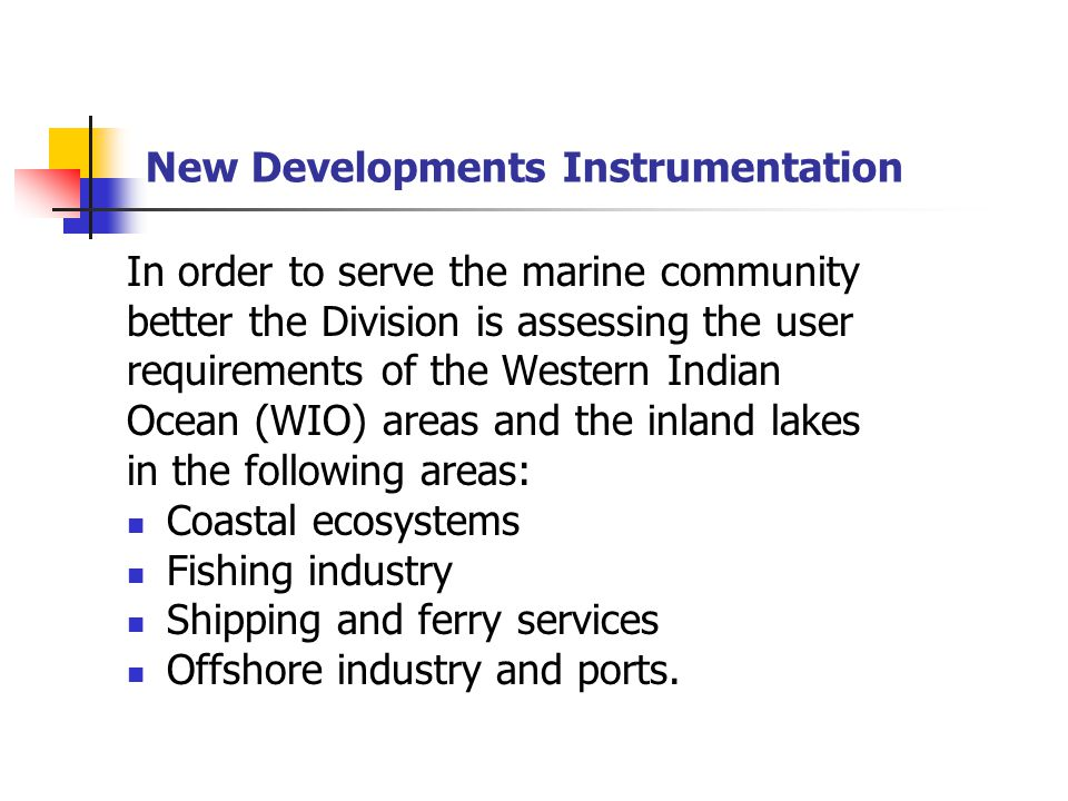 New Developments Instrumentation In order to serve the marine community better the Division is assessing the user requirements of the Western Indian Ocean (WIO) areas and the inland lakes in the following areas: Coastal ecosystems Fishing industry Shipping and ferry services Offshore industry and ports.