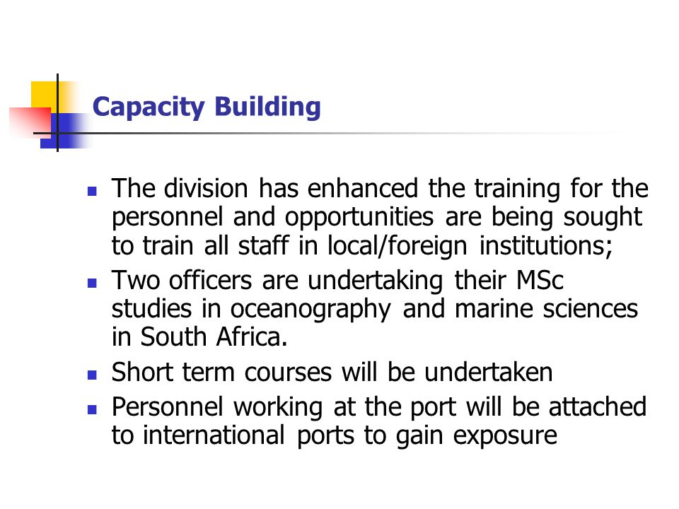 Capacity Building The division has enhanced the training for the personnel and opportunities are being sought to train all staff in local/foreign institutions; Two officers are undertaking their MSc studies in oceanography and marine sciences in South Africa.
