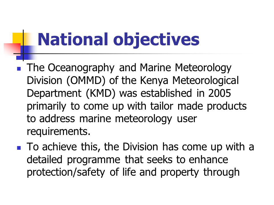 National objectives The Oceanography and Marine Meteorology Division (OMMD) of the Kenya Meteorological Department (KMD) was established in 2005 primarily to come up with tailor made products to address marine meteorology user requirements.