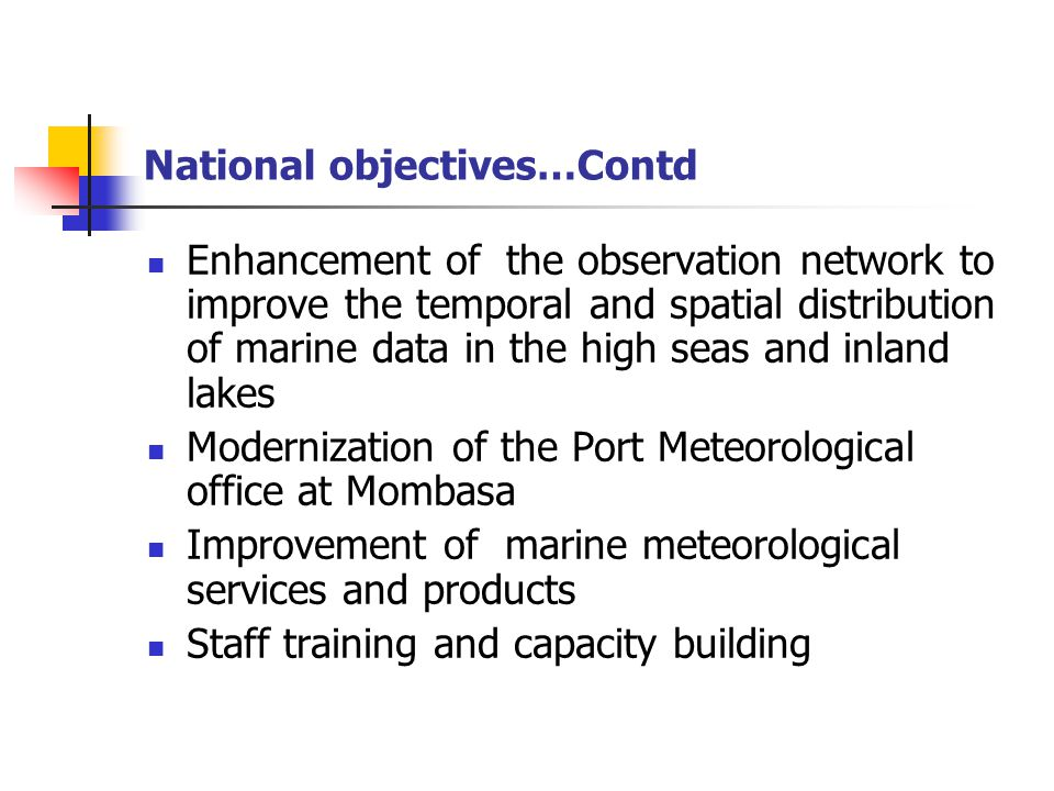 National objectives…Contd Enhancement of the observation network to improve the temporal and spatial distribution of marine data in the high seas and inland lakes Modernization of the Port Meteorological office at Mombasa Improvement of marine meteorological services and products Staff training and capacity building