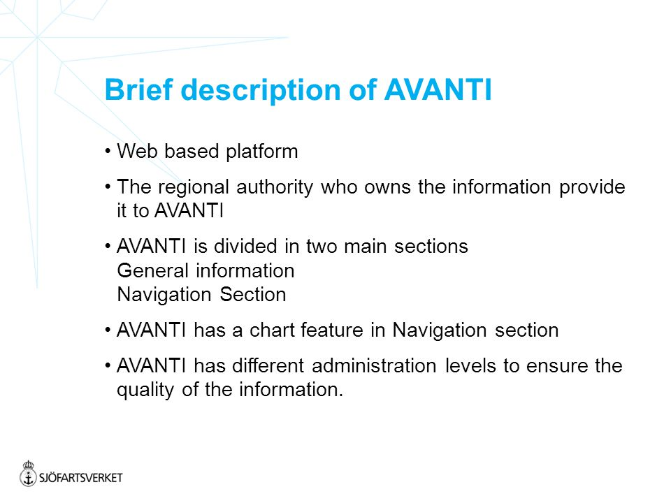 Brief description of AVANTI Web based platform The regional authority who owns the information provide it to AVANTI AVANTI is divided in two main sections General information Navigation Section AVANTI has a chart feature in Navigation section AVANTI has different administration levels to ensure the quality of the information.