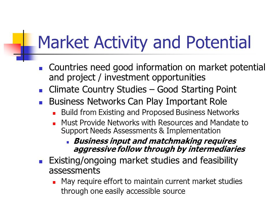 Market Activity and Potential Countries need good information on market potential and project / investment opportunities Climate Country Studies – Good Starting Point Business Networks Can Play Important Role Build from Existing and Proposed Business Networks Must Provide Networks with Resources and Mandate to Support Needs Assessments & Implementation Business input and matchmaking requires aggressive follow through by intermediaries Existing/ongoing market studies and feasibility assessments May require effort to maintain current market studies through one easily accessible source