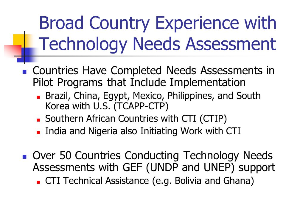 Broad Country Experience with Technology Needs Assessment Countries Have Completed Needs Assessments in Pilot Programs that Include Implementation Brazil, China, Egypt, Mexico, Philippines, and South Korea with U.S.