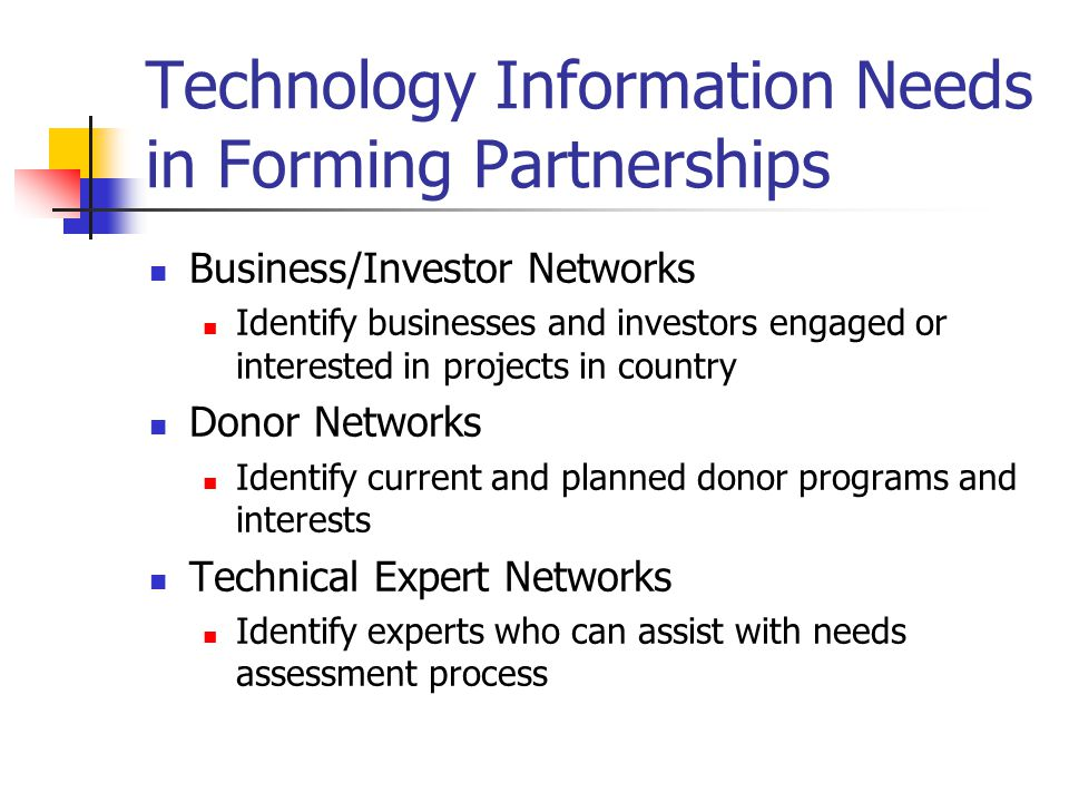 Technology Information Needs in Forming Partnerships Business/Investor Networks Identify businesses and investors engaged or interested in projects in country Donor Networks Identify current and planned donor programs and interests Technical Expert Networks Identify experts who can assist with needs assessment process
