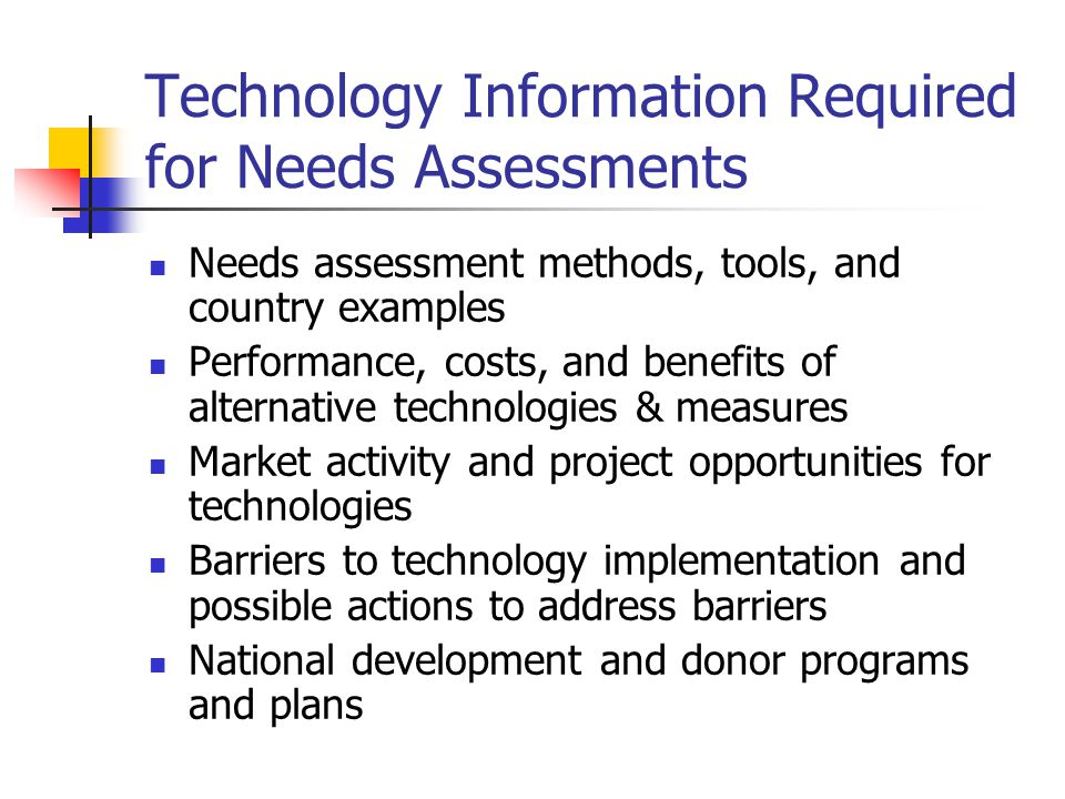 Technology Information Required for Needs Assessments Needs assessment methods, tools, and country examples Performance, costs, and benefits of alternative technologies & measures Market activity and project opportunities for technologies Barriers to technology implementation and possible actions to address barriers National development and donor programs and plans