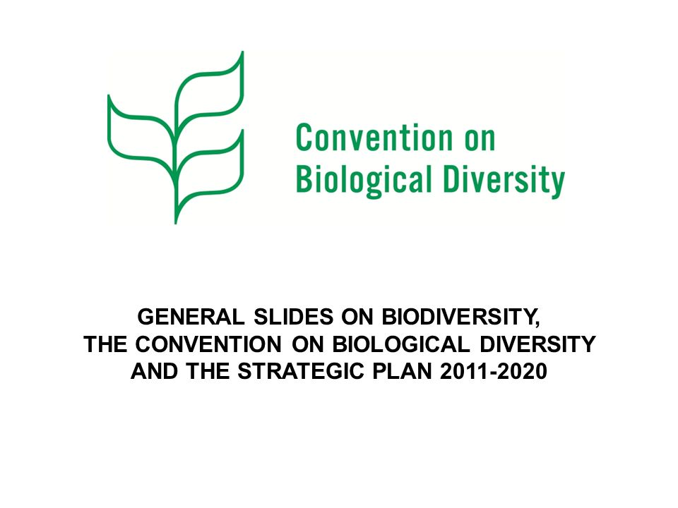 GENERAL SLIDES ON BIODIVERSITY, THE CONVENTION ON BIOLOGICAL DIVERSITY AND THE STRATEGIC PLAN 2011-2020