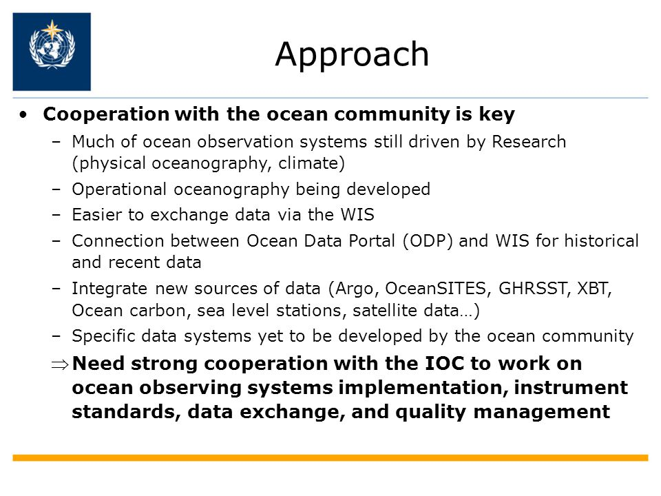 Approach Cooperation with the ocean community is key –Much of ocean observation systems still driven by Research (physical oceanography, climate) –Operational oceanography being developed –Easier to exchange data via the WIS –Connection between Ocean Data Portal (ODP) and WIS for historical and recent data –Integrate new sources of data (Argo, OceanSITES, GHRSST, XBT, Ocean carbon, sea level stations, satellite data…) –Specific data systems yet to be developed by the ocean community Need strong cooperation with the IOC to work on ocean observing systems implementation, instrument standards, data exchange, and quality management