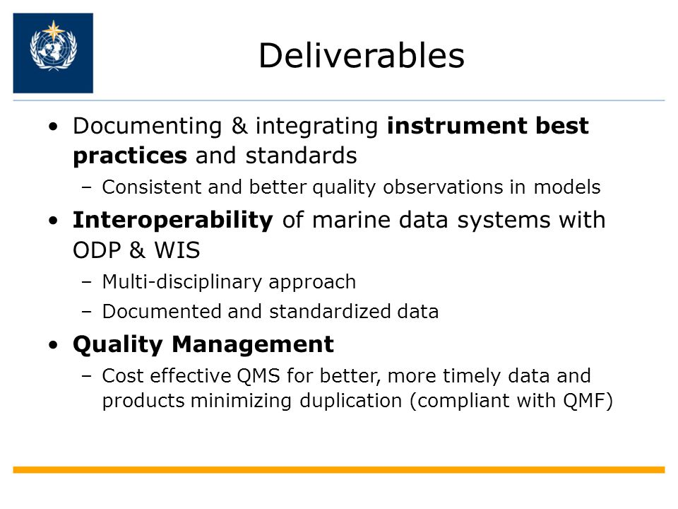 Deliverables Documenting & integrating instrument best practices and standards –Consistent and better quality observations in models Interoperability of marine data systems with ODP & WIS –Multi-disciplinary approach –Documented and standardized data Quality Management –Cost effective QMS for better, more timely data and products minimizing duplication (compliant with QMF)