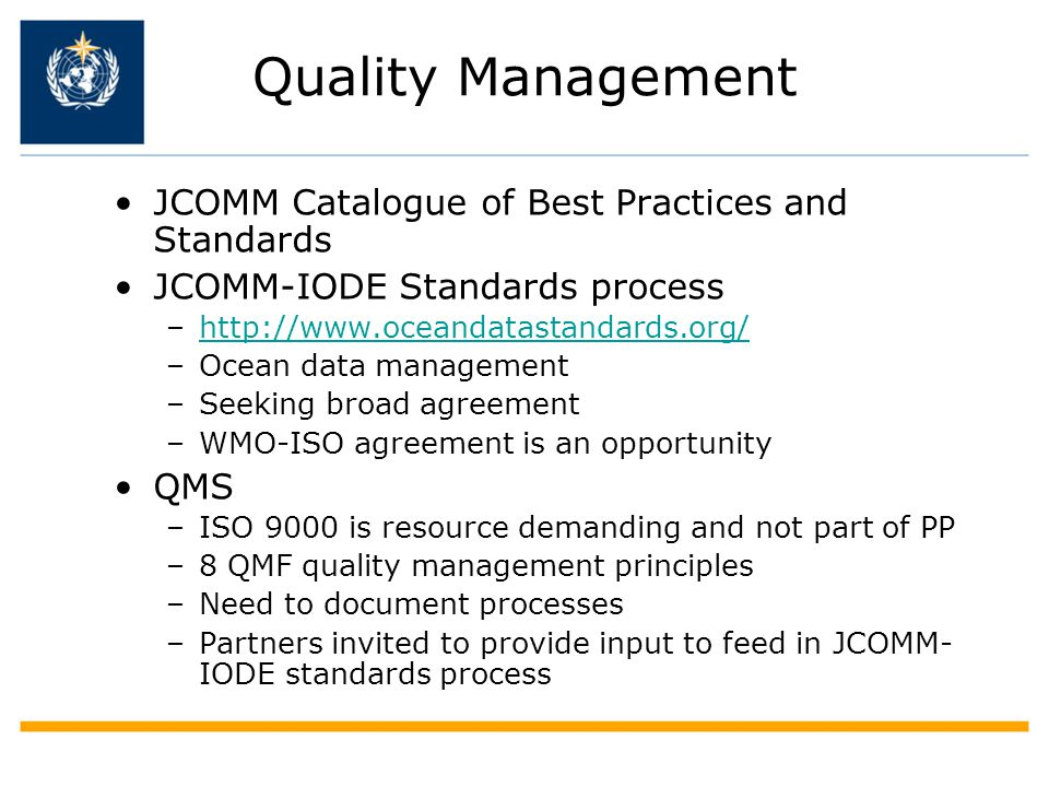 Quality Management JCOMM Catalogue of Best Practices and Standards JCOMM-IODE Standards process –http://www.oceandatastandards.org/http://www.oceandatastandards.org/ –Ocean data management –Seeking broad agreement –WMO-ISO agreement is an opportunity QMS –ISO 9000 is resource demanding and not part of PP –8 QMF quality management principles –Need to document processes –Partners invited to provide input to feed in JCOMM- IODE standards process