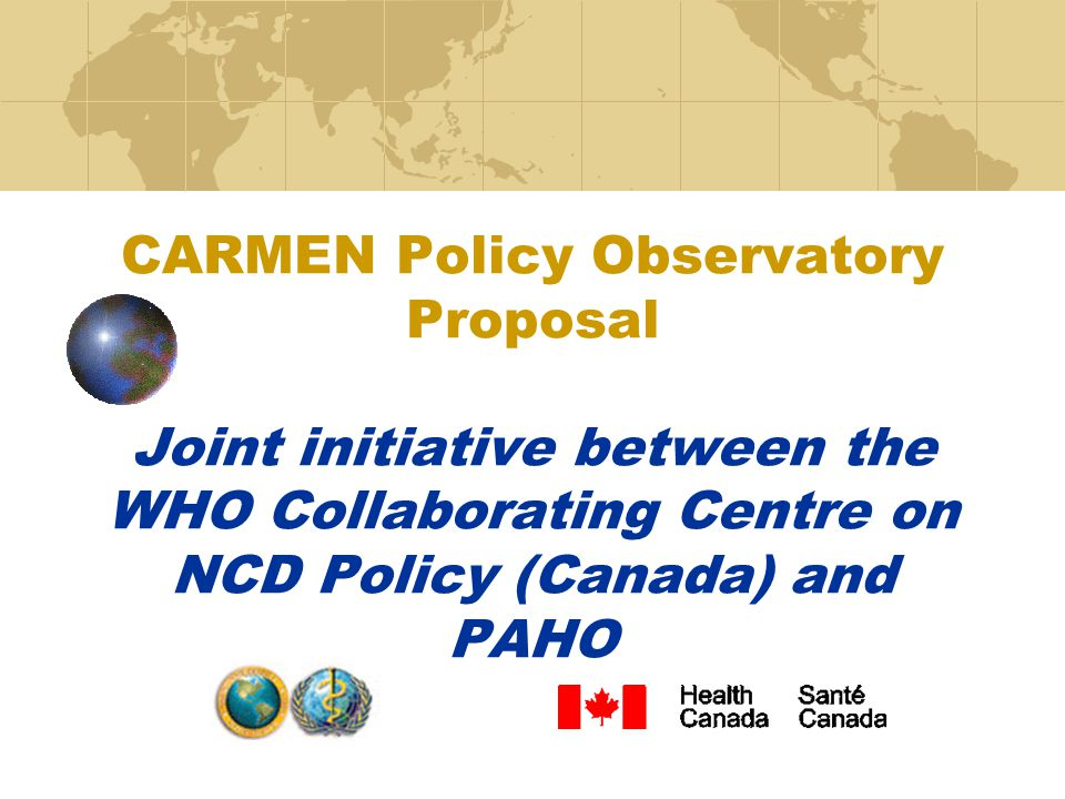 CARMEN Policy Observatory Proposal Joint initiative between the WHO Collaborating Centre on NCD Policy (Canada) and PAHO