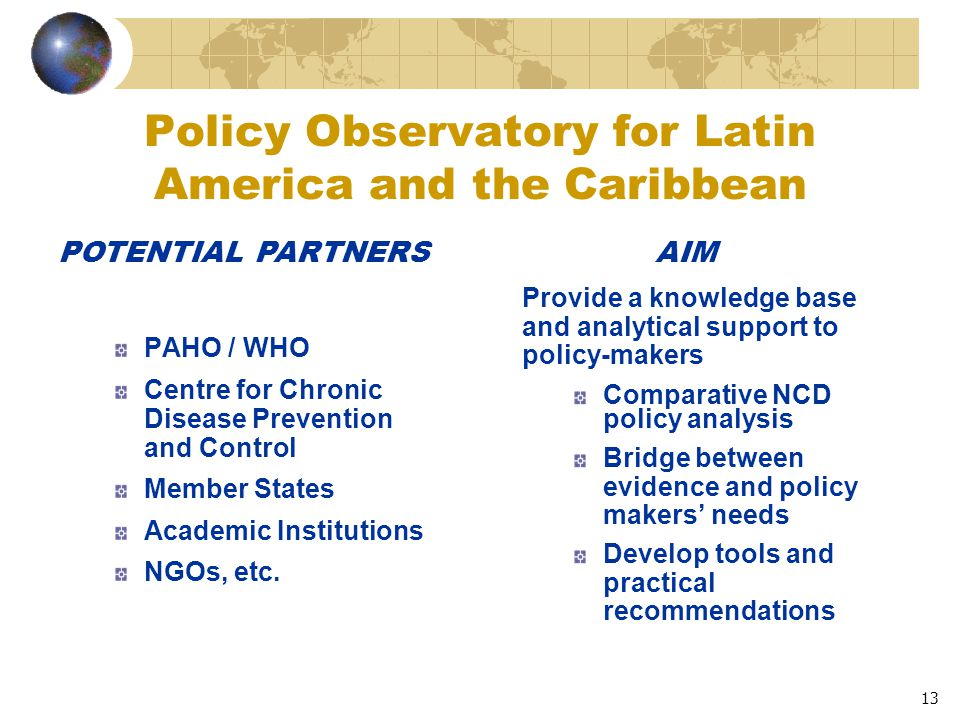 13 Policy Observatory for Latin America and the Caribbean PAHO / WHO Centre for Chronic Disease Prevention and Control Member States Academic Institutions NGOs, etc.