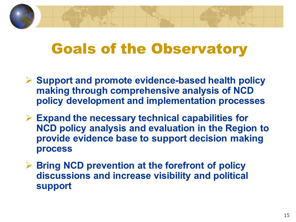 15 Goals of the Observatory  Support and promote evidence-based health policy making through comprehensive analysis of NCD policy development and implementation processes  Expand the necessary technical capabilities for NCD policy analysis and evaluation in the Region to provide evidence base to support decision making process  Bring NCD prevention at the forefront of policy discussions and increase visibility and political support