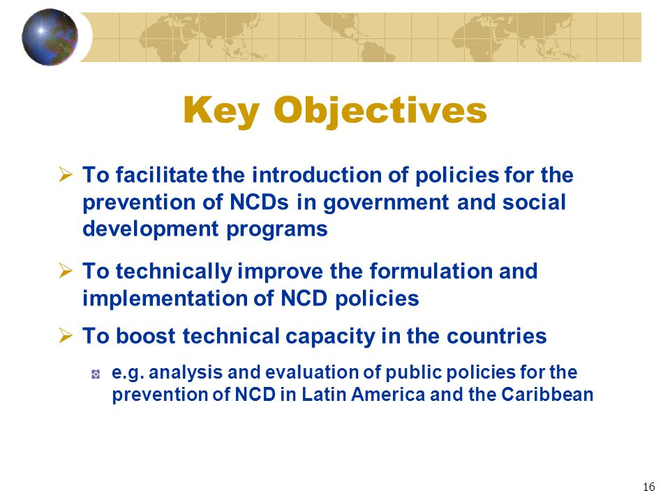 16 Key Objectives  To facilitate the introduction of policies for the prevention of NCDs in government and social development programs  To technically improve the formulation and implementation of NCD policies  To boost technical capacity in the countries e.g.
