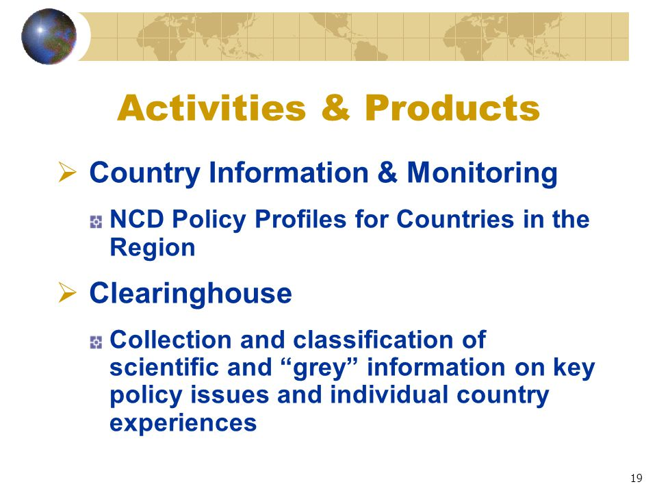 19 Activities & Products  Country Information & Monitoring NCD Policy Profiles for Countries in the Region  Clearinghouse Collection and classification of scientific and grey information on key policy issues and individual country experiences
