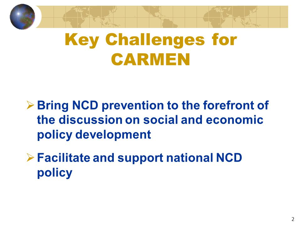 2 Key Challenges for CARMEN  Bring NCD prevention to the forefront of the discussion on social and economic policy development  Facilitate and support national NCD policy