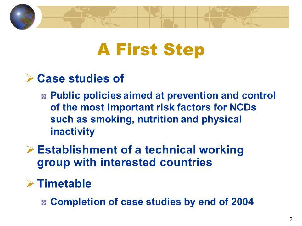21 A First Step  Case studies of Public policies aimed at prevention and control of the most important risk factors for NCDs such as smoking, nutrition and physical inactivity  Establishment of a technical working group with interested countries  Timetable Completion of case studies by end of 2004