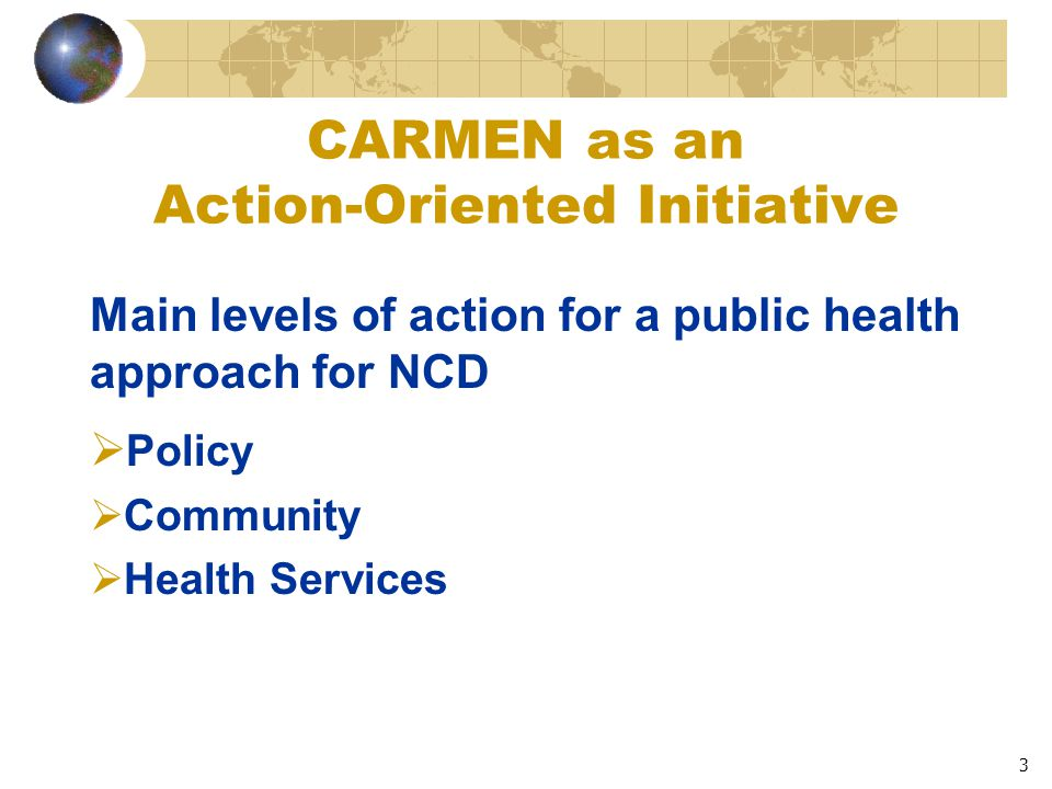 3 CARMEN as an Action-Oriented Initiative Main levels of action for a public health approach for NCD  Policy  Community  Health Services