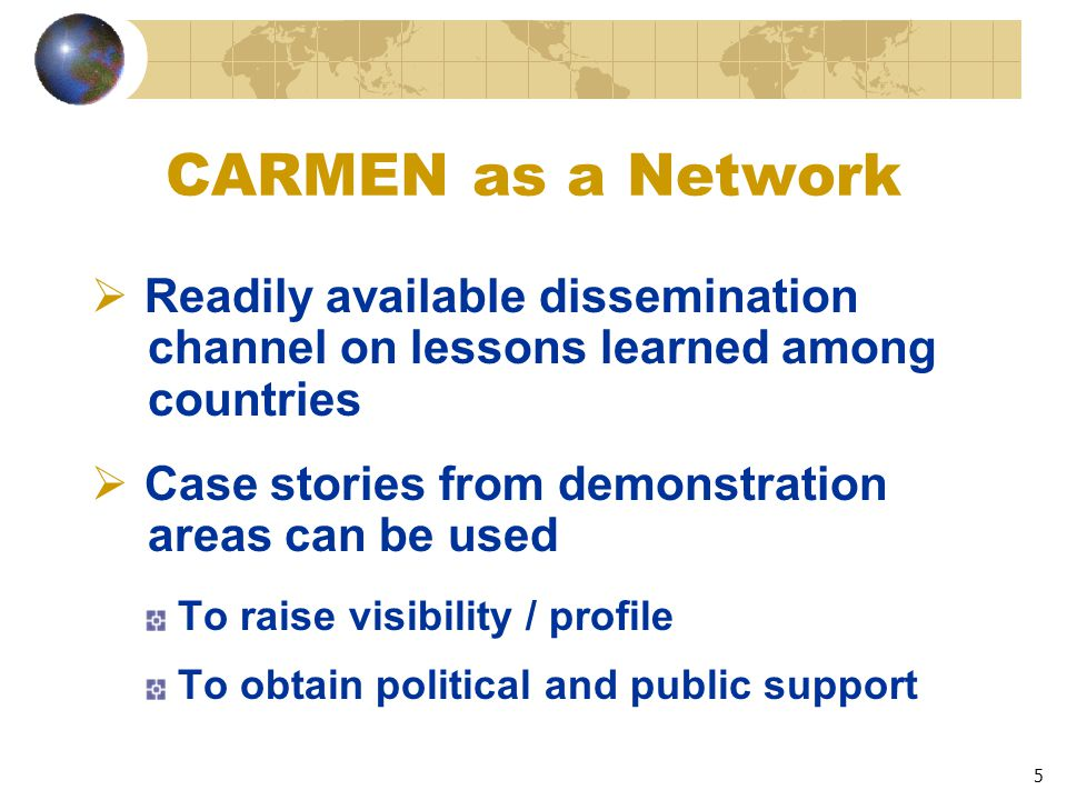 5 CARMEN as a Network  Readily available dissemination channel on lessons learned among countries  Case stories from demonstration areas can be used To raise visibility / profile To obtain political and public support