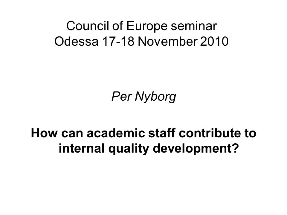 Council of Europe seminar Odessa 17-18 November 2010 Per Nyborg How can academic staff contribute to internal quality development