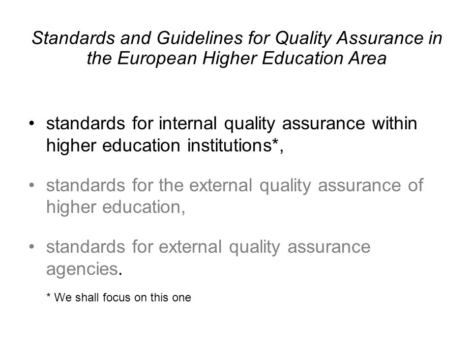 Standards and Guidelines for Quality Assurance in the European Higher Education Area standards for internal quality assurance within higher education institutions*, standards for the external quality assurance of higher education, standards for external quality assurance agencies.