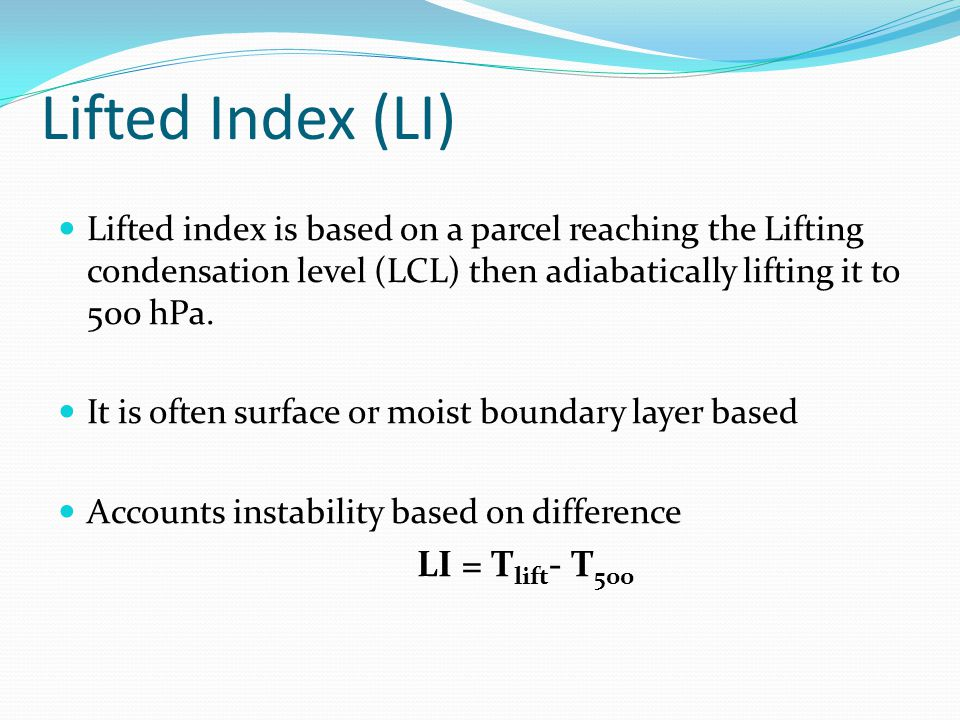 Lifted Index (LI) Lifted index is based on a parcel reaching the Lifting condensation level (LCL) then adiabatically lifting it to 500 hPa.