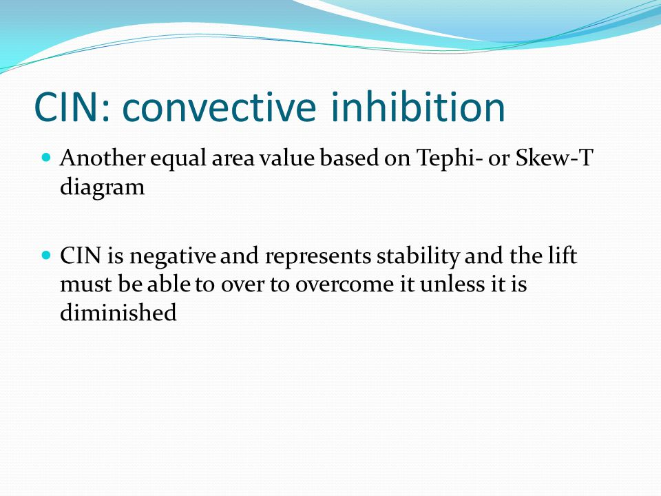 CIN: convective inhibition Another equal area value based on Tephi- or Skew-T diagram CIN is negative and represents stability and the lift must be able to over to overcome it unless it is diminished