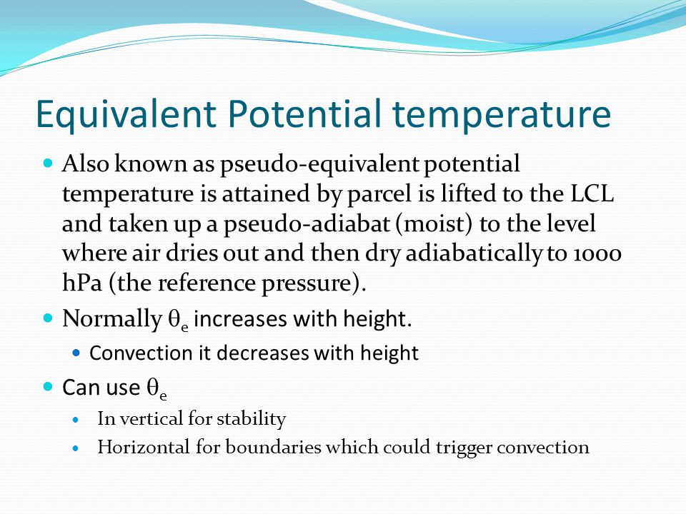 Equivalent Potential temperature Also known as pseudo-equivalent potential temperature is attained by parcel is lifted to the LCL and taken up a pseudo-adiabat (moist) to the level where air dries out and then dry adiabatically to 1000 hPa (the reference pressure).