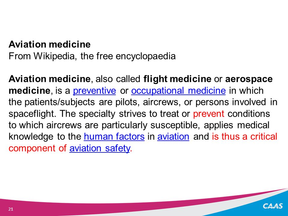 21 Aviation medicine From Wikipedia, the free encyclopaedia Aviation medicine, also called flight medicine or aerospace medicine, is a preventive or occupational medicine in which the patients/subjects are pilots, aircrews, or persons involved in spaceflight.