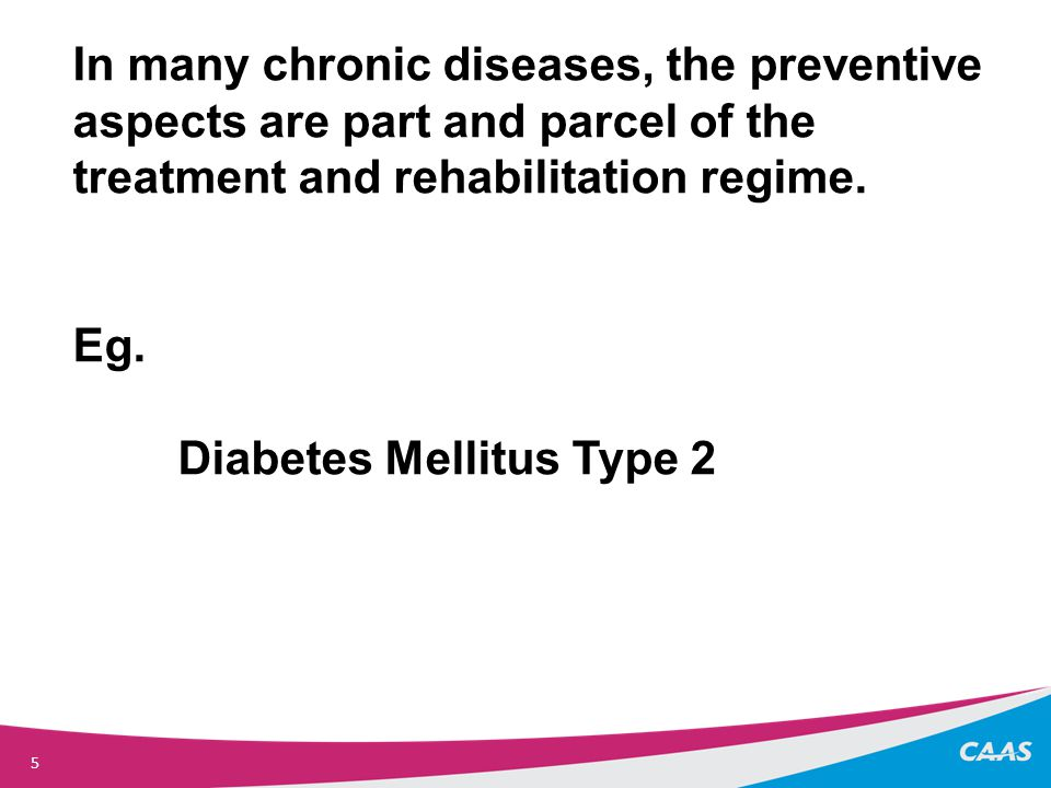 5 In many chronic diseases, the preventive aspects are part and parcel of the treatment and rehabilitation regime.