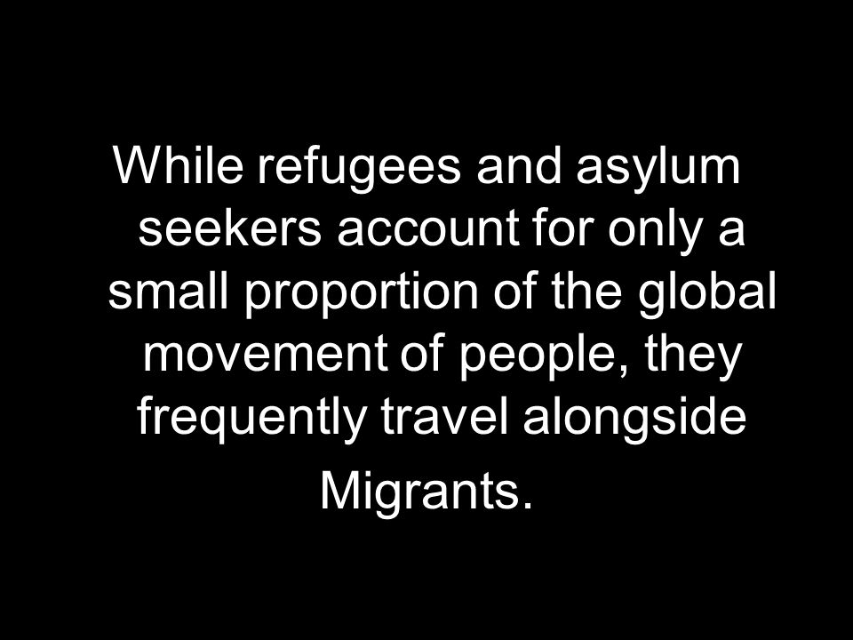 While refugees and asylum seekers account for only a small proportion of the global movement of people, they frequently travel alongside Migrants.