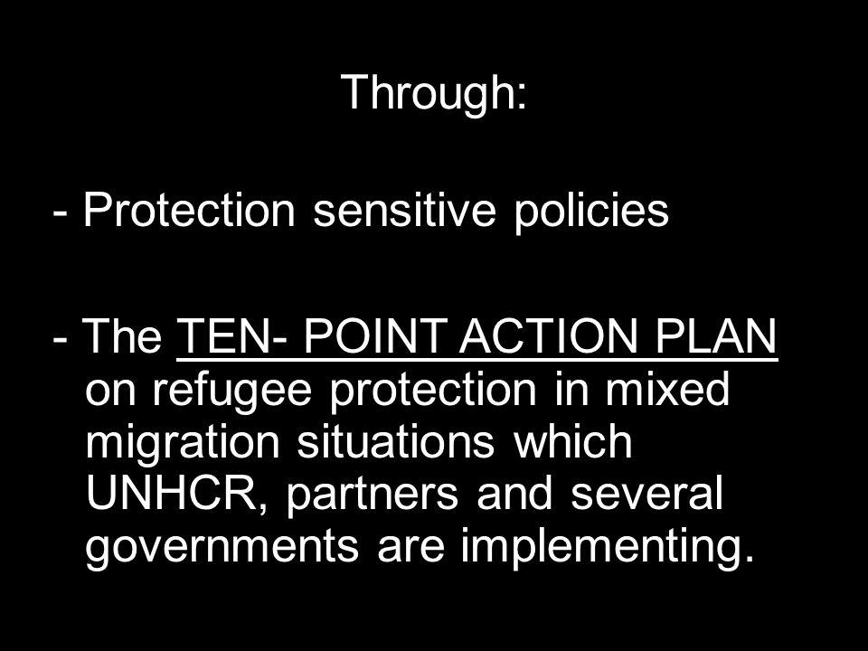 Through: - Protection sensitive policies - The TEN- POINT ACTION PLAN on refugee protection in mixed migration situations which UNHCR, partners and several governments are implementing.