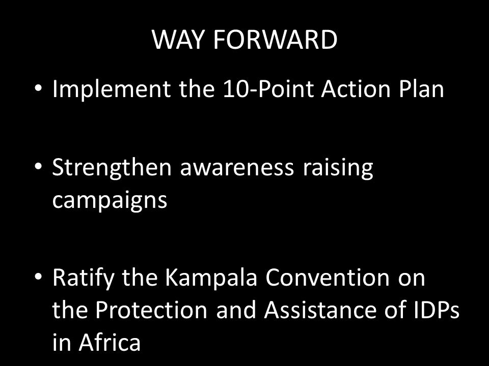 WAY FORWARD Implement the 10-Point Action Plan Strengthen awareness raising campaigns Ratify the Kampala Convention on the Protection and Assistance of IDPs in Africa