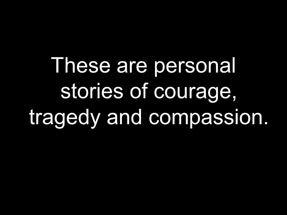 These are personal stories of courage, tragedy and compassion.