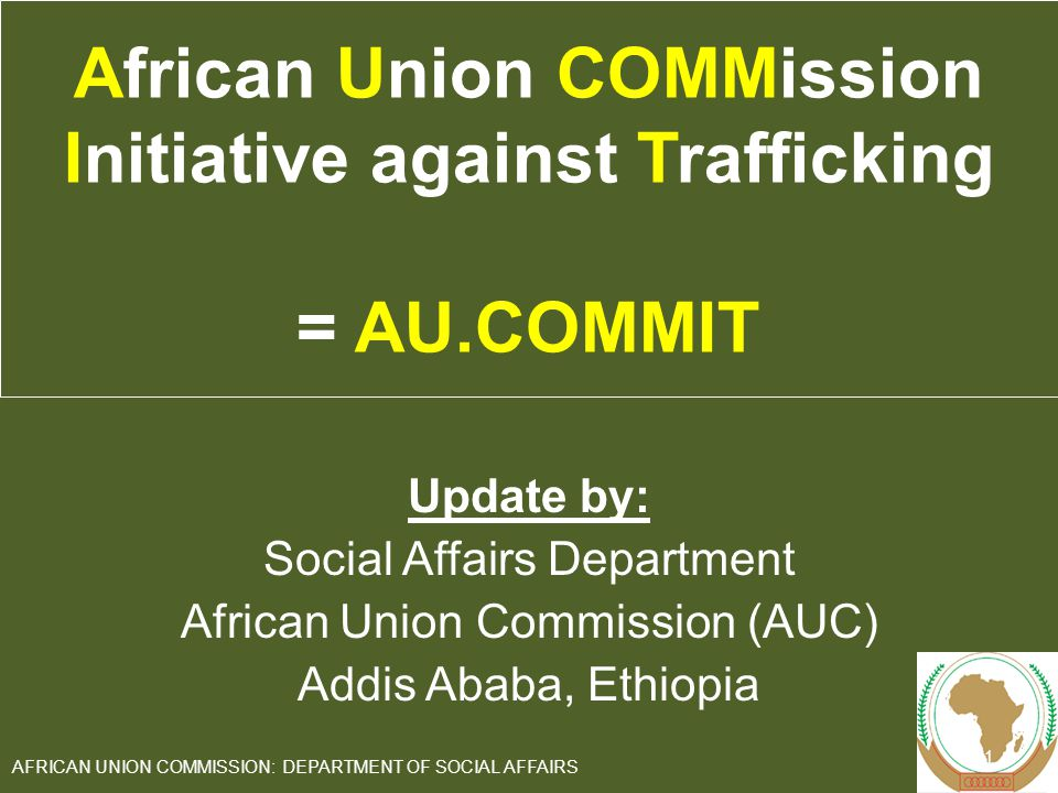 Update by: Social Affairs Department African Union Commission (AUC) Addis Ababa, Ethiopia 1 AFRICAN UNION COMMISSION: DEPARTMENT OF SOCIAL AFFAIRS African Union COMMission Initiative against Trafficking = AU.COMMIT