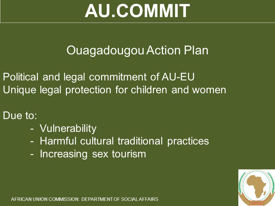3 AFRICAN UNION COMMISSION: DEPARTMENT OF SOCIAL AFFAIRS AU.COMMIT Ouagadougou Action Plan Political and legal commitment of AU-EU Unique legal protection for children and women Due to: - Vulnerability - Harmful cultural traditional practices - Increasing sex tourism