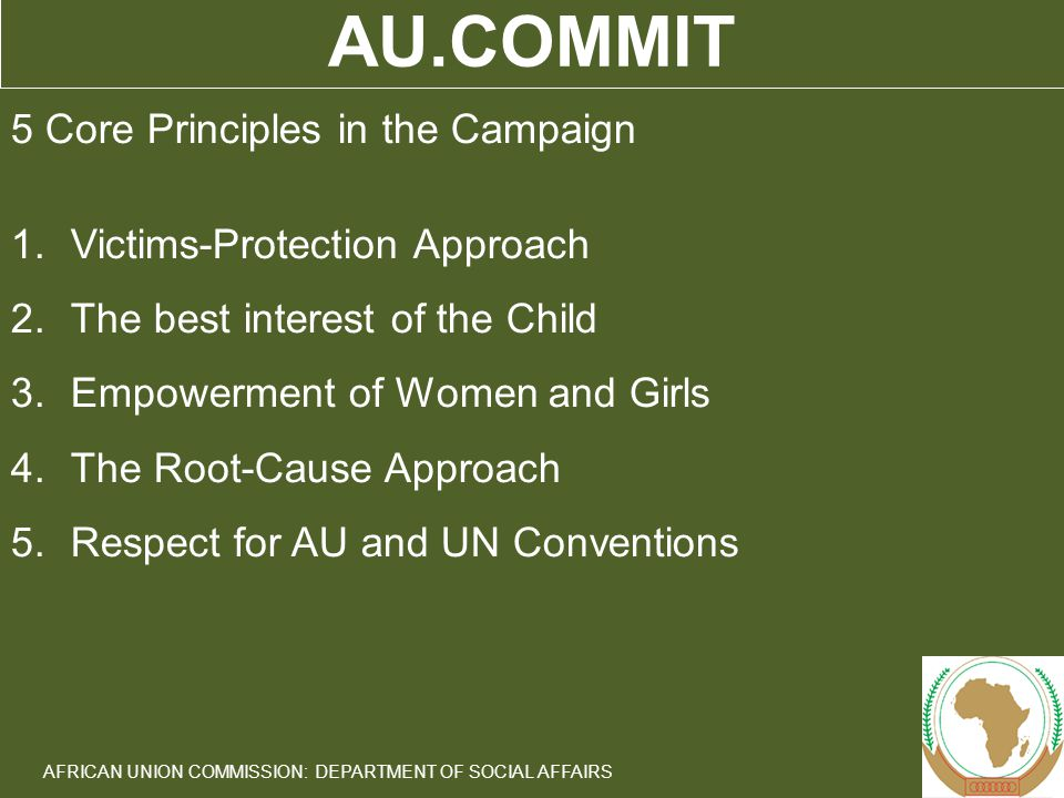5 AFRICAN UNION COMMISSION: DEPARTMENT OF SOCIAL AFFAIRS AU.COMMIT 5 Core Principles in the Campaign 1.Victims-Protection Approach 2.The best interest of the Child 3.Empowerment of Women and Girls 4.The Root-Cause Approach 5.Respect for AU and UN Conventions
